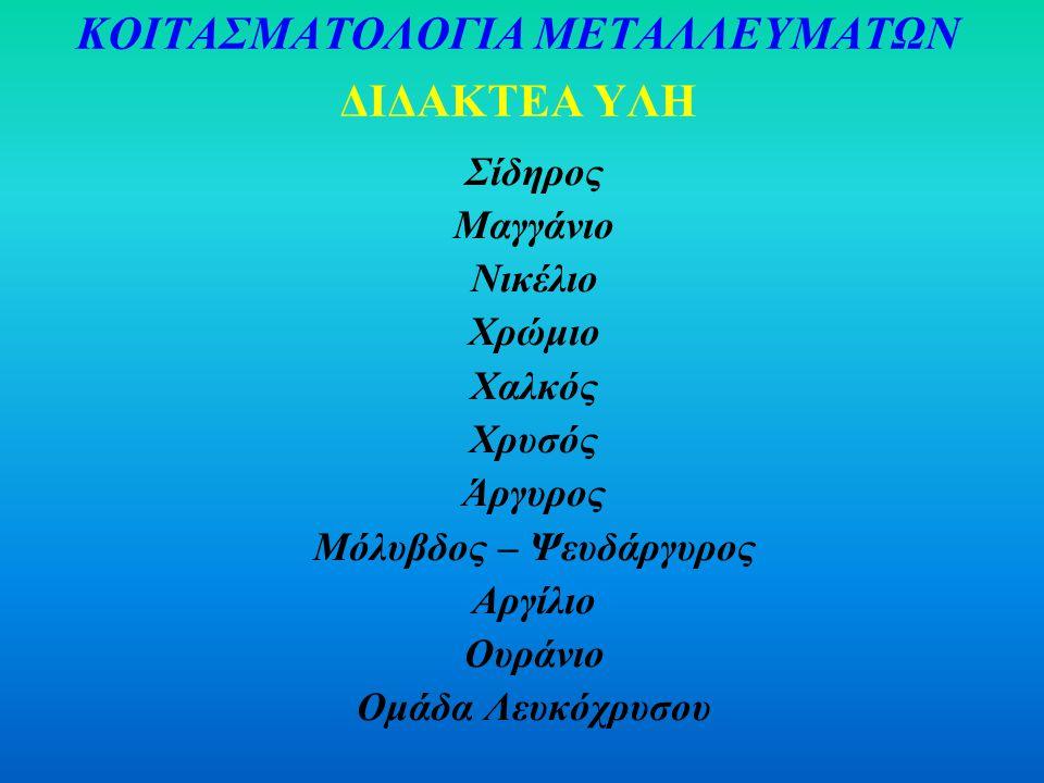ΚΟΙΤΑΣΜΑΤΟΛΟΓΙΑ ΜΕΤΑΛΛΕΥΜΑΤΩΝ ΔΙΔΑΚΤΕΑ ΥΛΗ Σίδηρος Μαγγάνιο Νικέλιο Χρώμιο Χαλκός Χρυσός Άργυρος Μόλυβδος – Ψευδάργυρος Αργίλιο Ουράνιο Ομάδα Λευκόχρυσου