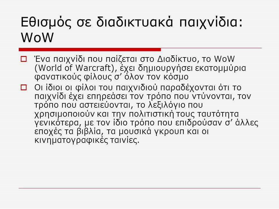 Εθισμός σε διαδικτυακά παιχνίδια: WoW  Ένα παιχνίδι που παίζεται στο Διαδίκτυο, το WoW (World of Warcraft), έχει δημιουργήσει εκατομμύρια φανατικούς φίλους σ' όλον τον κόσμο  Οι ίδιοι οι φίλοι του παιχνιδιού παραδέχονται ότι το παιχνίδι έχει επηρεάσει τον τρόπο που ντύνονται, τον τρόπο που αστειεύονται, το λεξιλόγιο που χρησιμοποιούν και την πολιτιστική τους ταυτότητα γενικότερα, με τον ίδιο τρόπο που επιδρούσαν σ' άλλες εποχές τα βιβλία, τα μουσικά γκρουπ και οι κινηματογραφικές ταινίες.