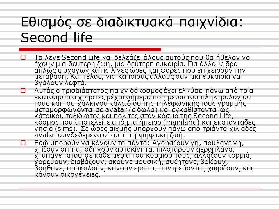 Εθισμός σε διαδικτυακά παιχνίδια: Second life  Το λένε Second Life και δελεάζει όλους αυτούς που θα ήθελαν να έχουν μια δεύτερη ζωή, μια δεύτερη ευκαιρία.