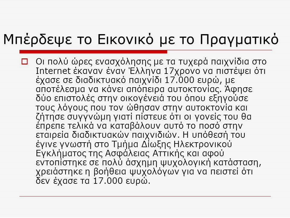 Μπέρδεψε το Εικονικό με το Πραγματικό  Οι πολύ ώρες ενασχόλησης με τα τυχερά παιχνίδια στο Internet έκαναν έναν Έλληνα 17χρονο να πιστέψει ότι έχασε σε διαδικτυακό παιχνίδι 17.000 ευρώ, με αποτέλεσμα να κάνει απόπειρα αυτοκτονίας.