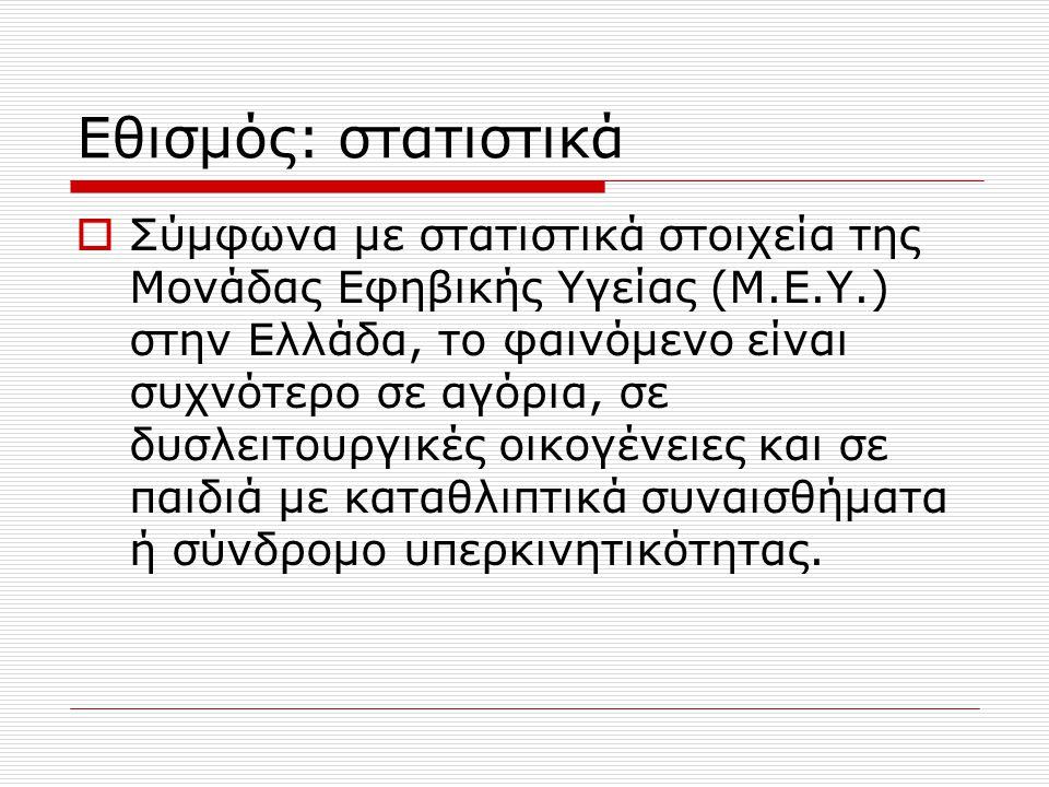 Εθισμός: στατιστικά  Σύμφωνα με στατιστικά στοιχεία της Μονάδας Εφηβικής Υγείας (Μ.Ε.Υ.) στην Ελλάδα, το φαινόμενο είναι συχνότερο σε αγόρια, σε δυσλειτουργικές οικογένειες και σε παιδιά με καταθλιπτικά συναισθήματα ή σύνδρομο υπερκινητικότητας.