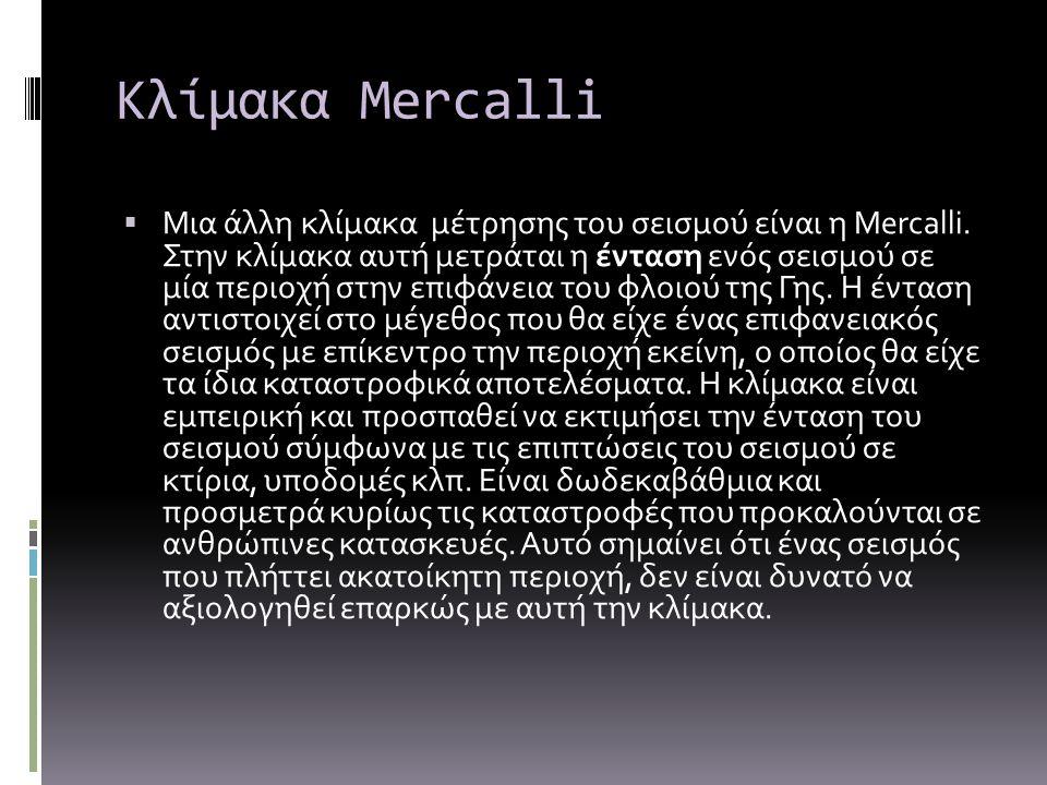 Κλίμακα Mercalli  Μια άλλη κλίμακα μέτρησης του σεισμού είναι η Mercalli. Στην κλίμακα αυτή μετράται η ένταση ενός σεισμού σε μία περιοχή στην επιφάν
