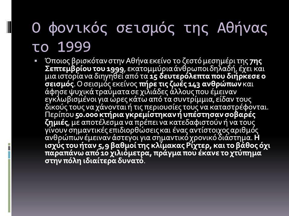 Ο φονικός σεισμός της Αθήνας το 1999  Όποιος βρισκόταν στην Αθήνα εκείνο το ζεστό μεσημέρι της 7ης Σεπτεμβρίου του 1999, εκατομμύρια άνθρωποι δηλαδή,