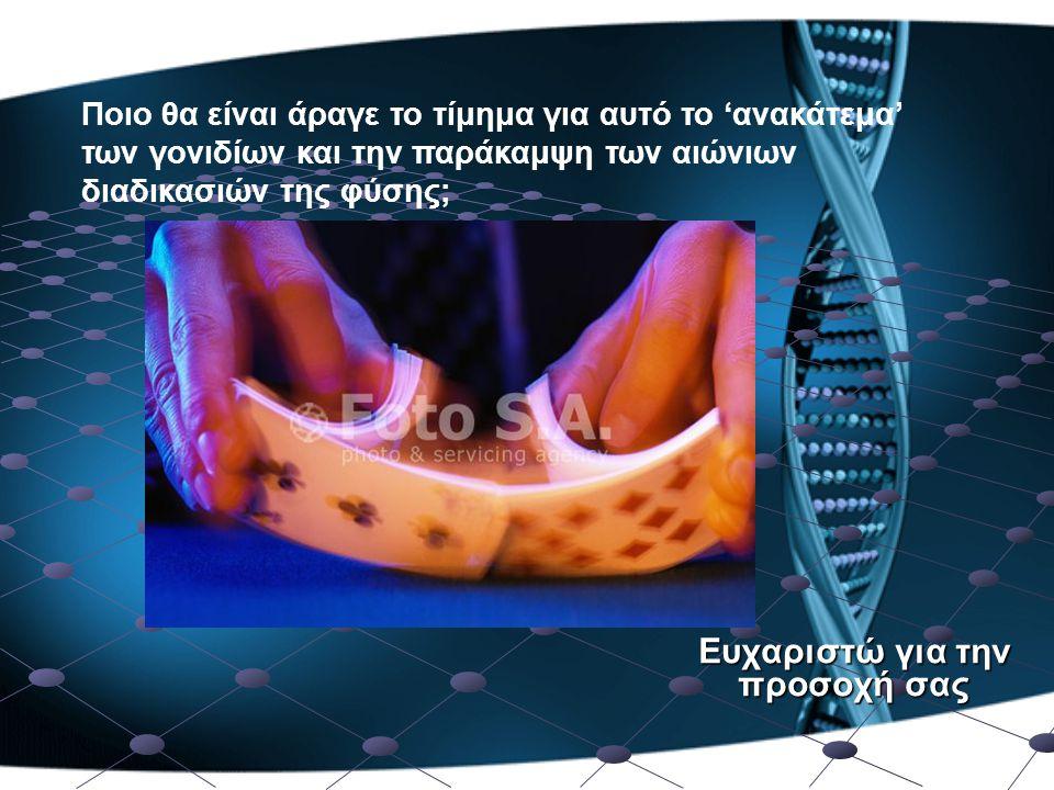 Ευχαριστώ για την προσοχή σας Ποιο θα είναι άραγε το τίμημα για αυτό το 'ανακάτεμα' των γονιδίων και την παράκαμψη των αιώνιων διαδικασιών της φύσης;