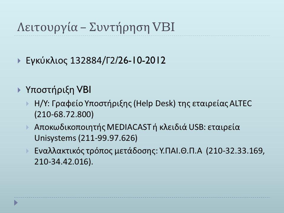Λειτουργία – Συντήρηση VBI  Εγκύκλιος 132884/ Γ 2/26-10-2012  Υποστήριξη VBI  Η / Υ : Γραφείο Υποστήριξης (Help Desk) της εταιρείας ALTEC (210-68.72.800)  Αποκωδικοποιητής MEDIACAST ή κλειδιά USB: εταιρεία Unisystems (211-99.97.626)  Εναλλακτικός τρόπος μετάδοσης : Υ.