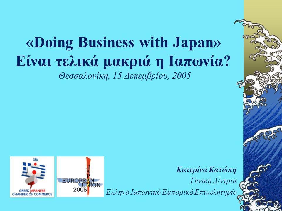 «Doing Business with Japan» Είναι τελικά μακριά η Ιαπωνία? Θεσσαλονίκη, 15 Δεκεμβρίου, 2005 Κατερίνα Κατώπη Γενική Δ/ντρια Ελληνο Ιαπωνικό Εμπορικό Επ