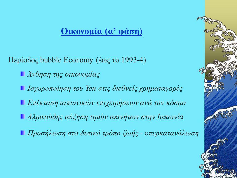 Οικονομία (α' φάση) Περίοδος bubble Economy (έως το 1993-4) Άνθηση της οικονομίας Ισχυροποίηση του Yen στις διεθνείς χρηματαγορές Επέκταση ιαπωνικών ε