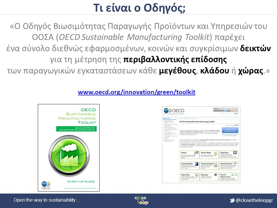 Open the way to sustainability… @closetheloopgr Βιώσιμη Παραγωγή (Sustainable Manufacturing) Ορισμός « Η παραγωγή προϊόντων (και υπηρεσιών) η οποία χρησιμοποιεί διεργασίες που: 1.