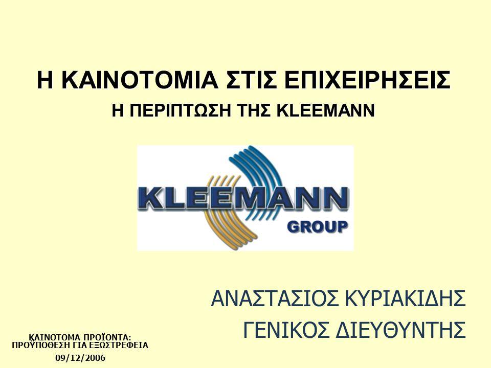 KLEEMANN  Η KLEEMANN είναι εταιρεία παραγωγής και εμπορίας Ολοκληρωμένων Συστημάτων Ανελκυστήρων  Ιδρύθηκε με την υποστήριξη και την τεχνογνωσία της γερμανικής εταιρίας KLEEMANN HUBTECHNIK GmbH, η οποία ξεκίνησε τη λειτουργία της στο χώρο του ανελκυστήρα το 1857  Είναι από τις μεγαλύτερες εταιρίες του κλάδου στην Ευρωπαϊκή και διεθνή αγορά (πάνω από 12.000 συστήματα ή 4% της παγκόσμιας αγοράς ανελκυστήρα) ενώ απολαμβάνει ηγετική θέση στην διαρκώς αναπτυσσόμενη Ελληνική αγορά (72,9% σε εγκατεστημένες μονάδες και 47,4% σε αξία)  Οι πωλήσεις του ομίλου διεθνώς: (43,7% του τζίρου το 2006) πραγματοποιούνται σε πάνω από 35 χώρες, με κύριες αγορές την Αγγλία, Ιρλανδία, Γερμανία, Βέλγιο, Ρωσία, Γιουγκοσλαβία, Τουρκία και Κύπρο