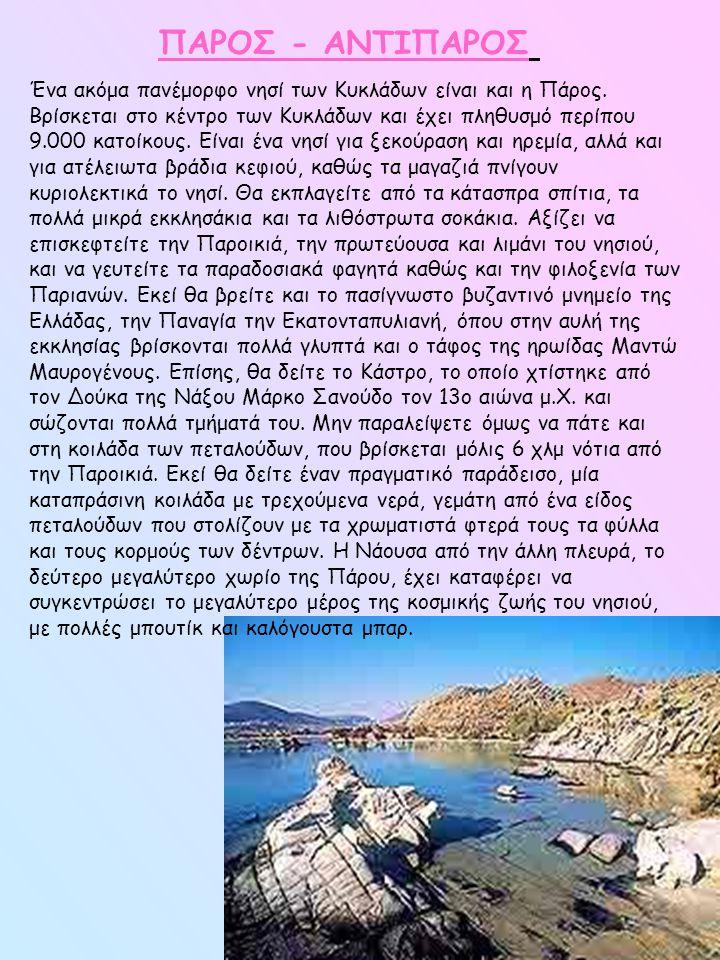 ΠΑΡΟΣ - ΑΝΤΙΠΑΡΟΣ Ένα ακόμα πανέμορφο νησί των Κυκλάδων είναι και η Πάρος. Βρίσκεται στο κέντρο των Κυκλάδων και έχει πληθυσμό περίπου 9.000 κατοίκους