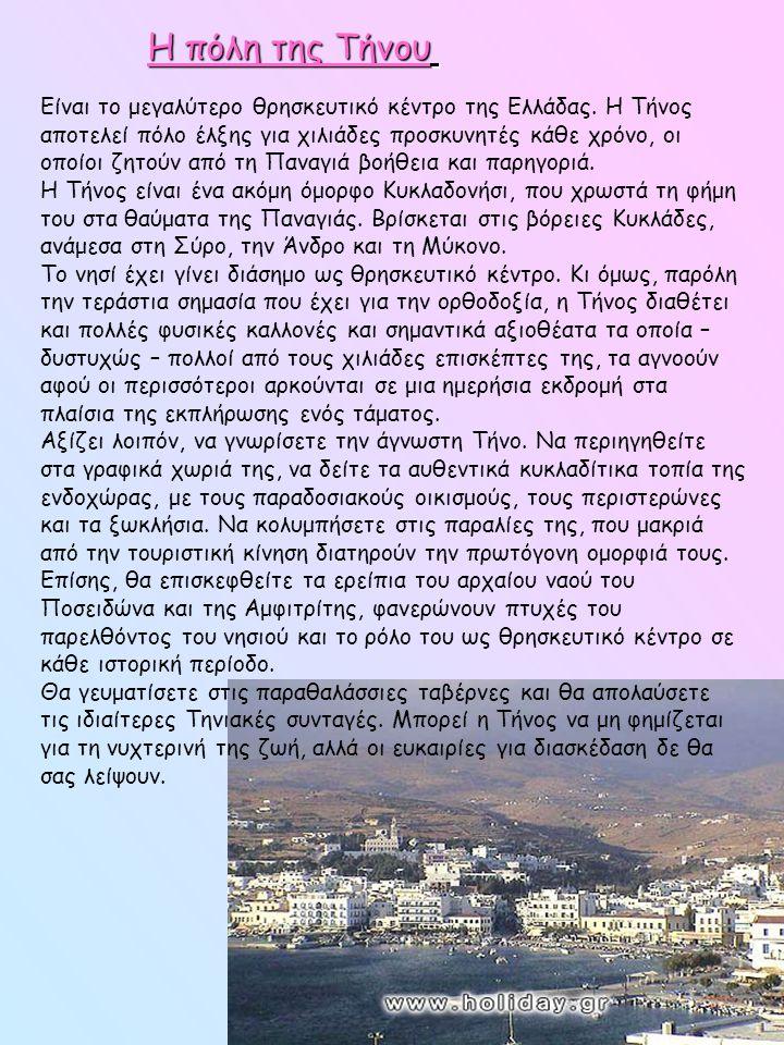 Η πόλη της Τήνου Είναι το μεγαλύτερο θρησκευτικό κέντρο της Ελλάδας. Η Τήνος αποτελεί πόλο έλξης για χιλιάδες προσκυνητές κάθε χρόνο, οι οποίοι ζητούν