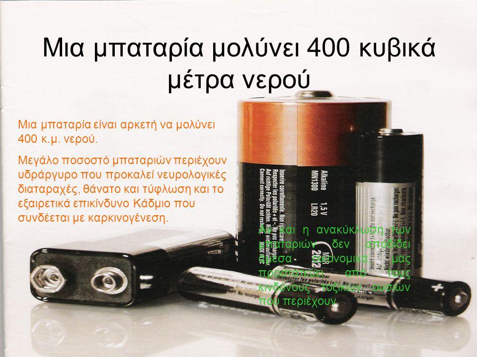 Μια μπαταρία μολύνει 400 κυβικά μέτρα νερού Αν και η ανακύκλωση των μπαταριών δεν αποδίδει άμεσα οικονομικά, μας προστατεύει από τους κινδύνους τοξικών ουσιών που περιέχουν.
