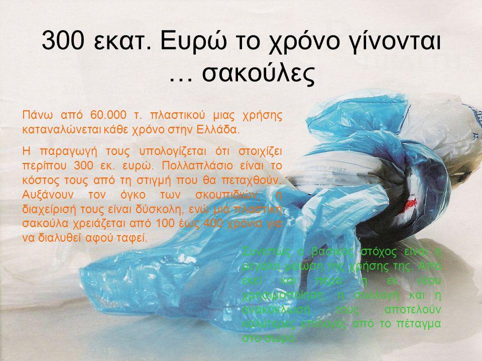 300 εκατ. Ευρώ το χρόνο γίνονται … σακούλες Πάνω από 60.000 τ. πλαστικού μιας χρήσης καταναλώνεται κάθε χρόνο στην Ελλάδα. Η παραγωγή τους υπολογίζετα