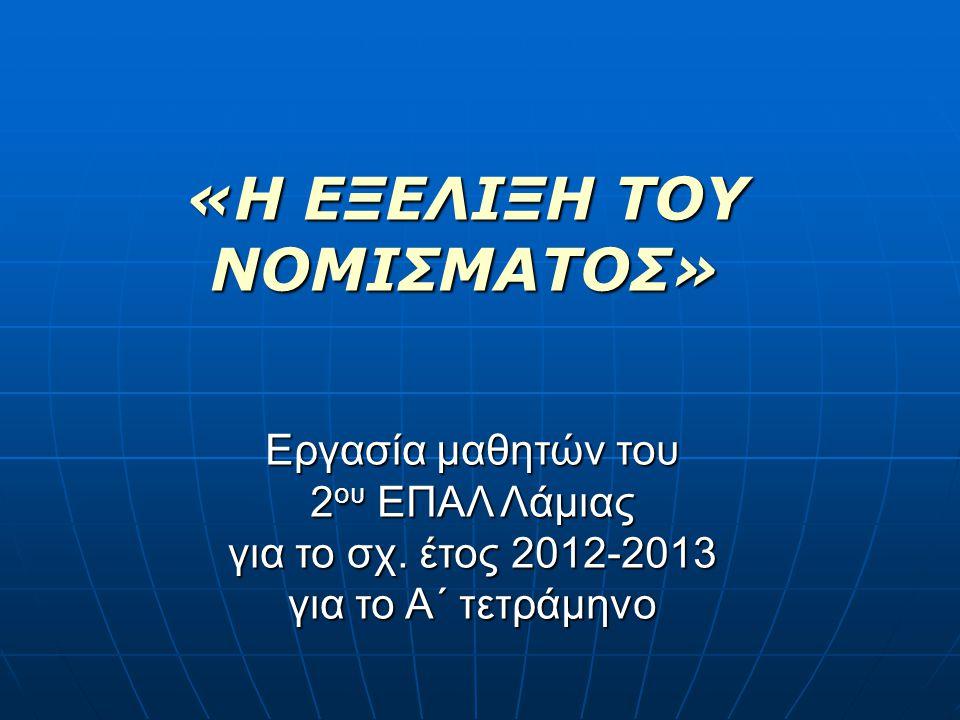 «Η ΕΞΕΛΙΞΗ ΤΟΥ ΝΟΜΙΣΜΑΤΟΣ» Εργασία μαθητών του 2 ου ΕΠΑΛ Λάμιας για το σχ. έτος 2012-2013 για το Α΄ τετράμηνο