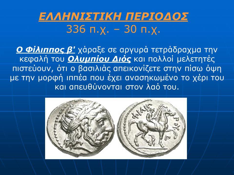 ΕΛΛΗΝΙΣΤΙΚΗ ΠΕΡΙΟΔΟΣ 336 π.χ. – 30 π.χ. Ο Φίλιππος β' χάραξε σε αργυρά τετράδραχμα την κεφαλή του Ολυμπίου Διός και πολλοί μελετητές πιστεύουν, ότι ο