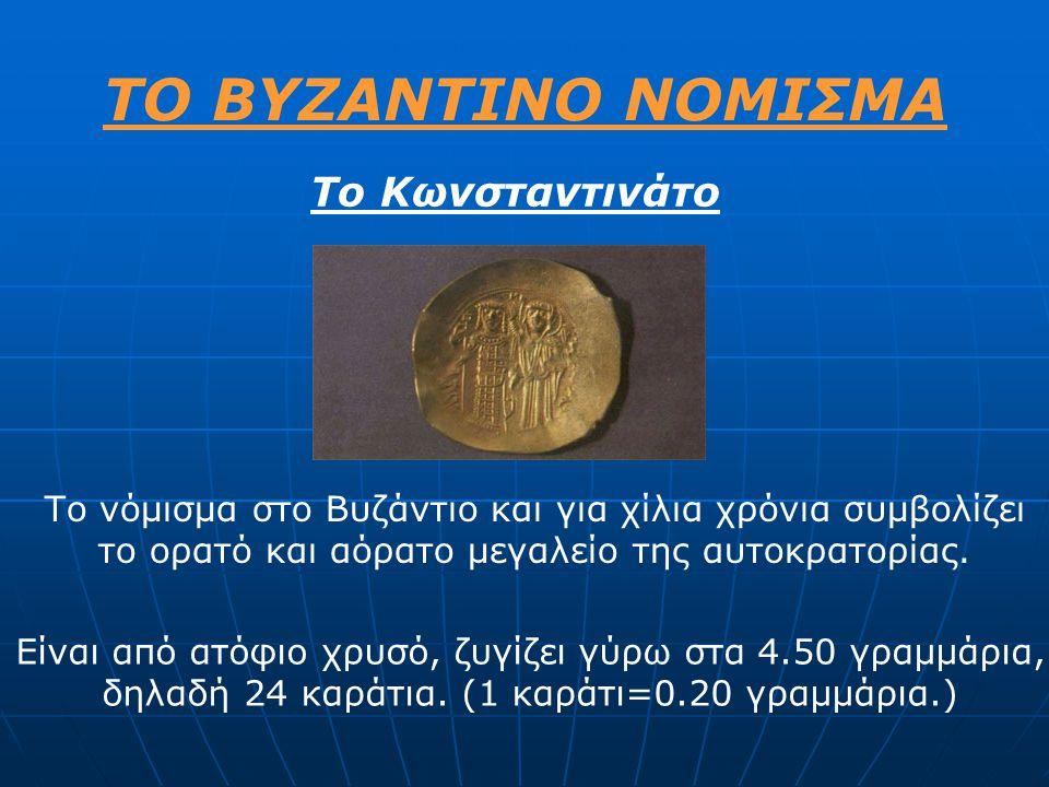 ΤΟ ΒΥΖΑΝΤΙΝΟ ΝΟΜΙΣΜΑ Το Κωνσταντινάτο Το νόμισμα στο Βυζάντιο και για χίλια χρόνια συμβολίζει το ορατό και αόρατο μεγαλείο της αυτοκρατορίας. Είναι απ