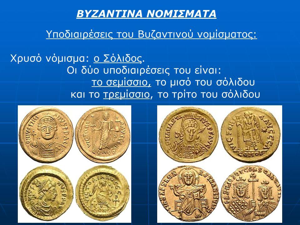 ΒΥΖΑΝΤΙΝΑ ΝΟΜΙΣΜΑΤΑ Υποδιαιρέσεις του Βυζαντινού νομίσματος: Χρυσό νόμισμα: ο Σόλιδος. Οι δύο υποδιαιρέσεις του είναι: το σεμίσσιο, το μισό του σόλιδο
