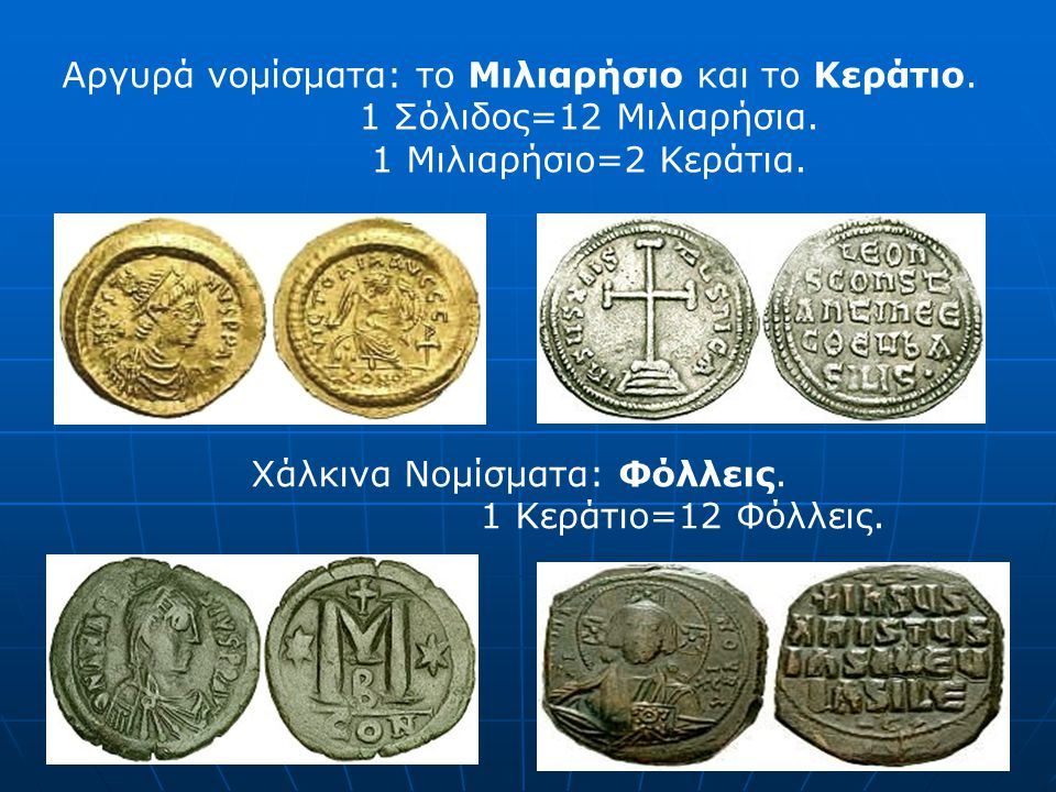 Αργυρά νομίσματα: το Μιλιαρήσιο και το Κεράτιο. 1 Σόλιδος=12 Μιλιαρήσια. 1 Μιλιαρήσιο=2 Κεράτια. Χάλκινα Νομίσματα: Φόλλεις. 1 Κεράτιο=12 Φόλλεις.