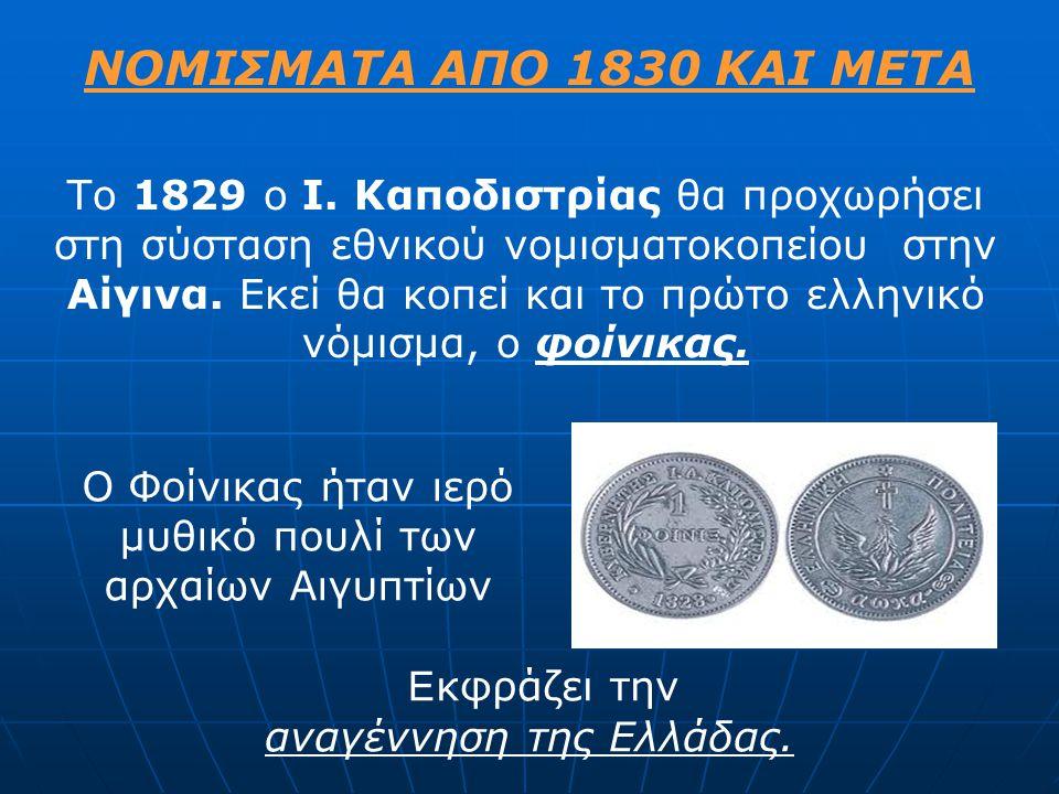 ΝΟΜΙΣΜΑΤΑ ΑΠΟ 1830 ΚΑΙ ΜΕΤΑ Το 1829 ο I. Καποδιστρίας θα προχωρήσει στη σύσταση εθνικού νομισματοκοπείου στην Αίγινα. Εκεί θα κοπεί και το πρώτο ελλην