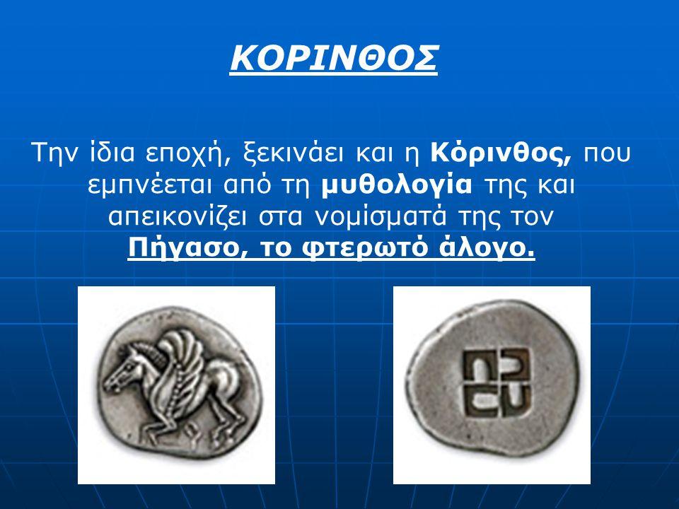ΚΟΡΙΝΘΟΣ Την ίδια εποχή, ξεκινάει και η Κόρινθος, που εμπνέεται από τη μυθολογία της και απεικονίζει στα νομίσματά της τον Πήγασο, το φτερωτό άλογο.