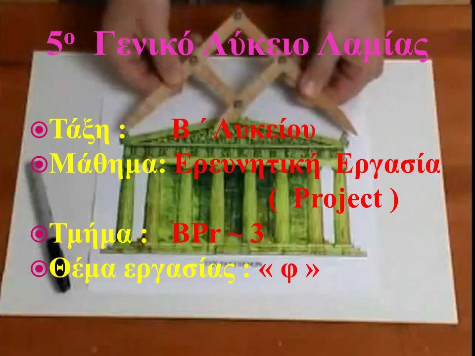 5 ο Γενικό Λύκειο Λαμίας  Τάξη : Β ΄ Λυκείου  Μάθημα: Ερευνητική Εργασία ( Project )  Τμήμα : ΒPr ~ 3  Θέμα εργασίας : « φ »