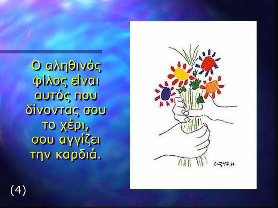 (4) Ο αληθινός φίλος είναι αυτός που δίνοντας σου το χέρι, σου αγγίζει την καρδιά.