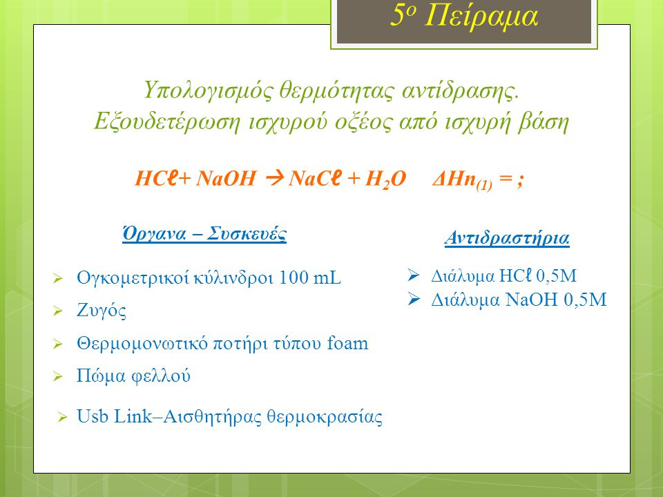 5 ο Πείραμα Υπολογισμός θερμότητας αντίδρασης. Εξουδετέρωση ισχυρού οξέος από ισχυρή βάση Όργανα – Συσκευές  Ογκομετρικοί κύλινδροι 100 mL  Ζυγός 