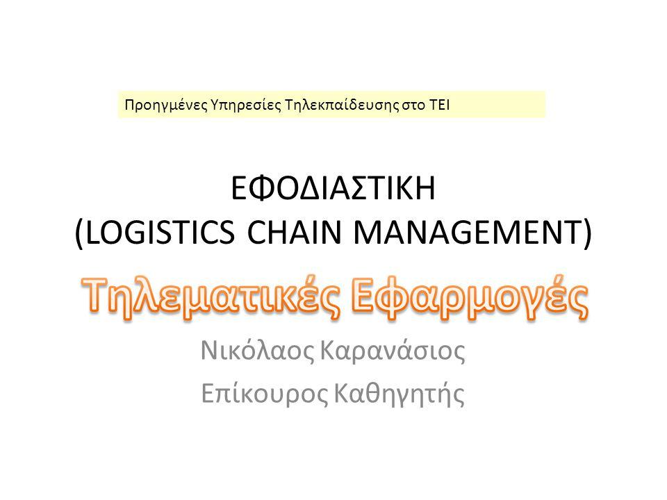 ΕΦΟΔΙΑΣΤΙΚΗ (LOGISTICS CHAIN MANAGEMENT) Νικόλαος Καρανάσιος Επίκουρος Καθηγητής Προηγμένες Υπηρεσίες Τηλεκπαίδευσης στο ΤΕΙ