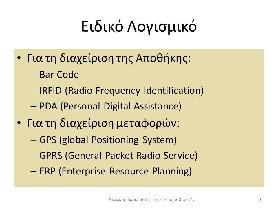 Ειδικό Λογισμικό 3Νικόλαος Καρανάσιος - επίκουρος καθηγητής Για τη διαχείριση της Αποθήκης: – Bar Code – IRFID (Radio Frequency Identification) – PDA (Personal Digital Assistance) Για τη διαχείριση μεταφορών: – GPS (global Positioning System) – GPRS (General Packet Radio Service) – ERP (Enterprise Resource Planning)