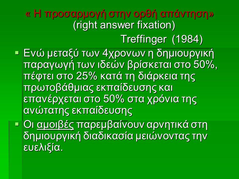 « Η προσαρμογή στην ορθή απάντηση» (right answer fixation) Treffinger (1984) Treffinger (1984)  Ενώ μεταξύ των 4χρονων η δημιουργική παραγωγή των ιδεών βρίσκεται στο 50%, πέφτει στο 25% κατά τη διάρκεια της πρωτοβάθμιας εκπαίδευσης και επανέρχεται στο 50% στα χρόνια της ανώτατης εκπαίδευσης  Οι αμοιβές παρεμβαίνουν αρνητικά στη δημιουργική διαδικασία μειώνοντας την ευελιξία.