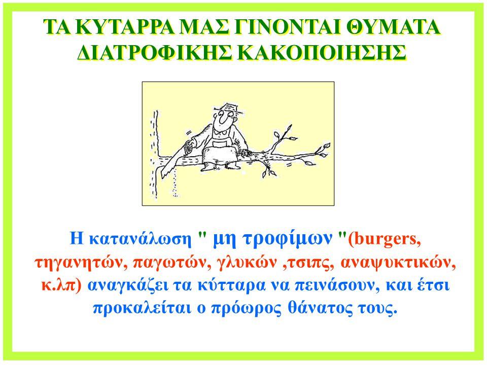 ΤΑ ΚΥΤΑΡΡΑ ΜΑΣ ΓΙΝΟΝΤΑΙ ΘΥΜΑΤΑ ΔΙΑΤΡΟΦΙΚΗΣ ΚΑΚΟΠΟΙΗΣΗΣ Η κατανάλωση μη τροφίμων (burgers, τηγανητών, παγωτών, γλυκών,τσιπς, αναψυκτικών, κ.λπ) αναγκάζει τα κύτταρα να πεινάσουν, και έτσι προκαλείται ο πρόωρος θάνατος τους.