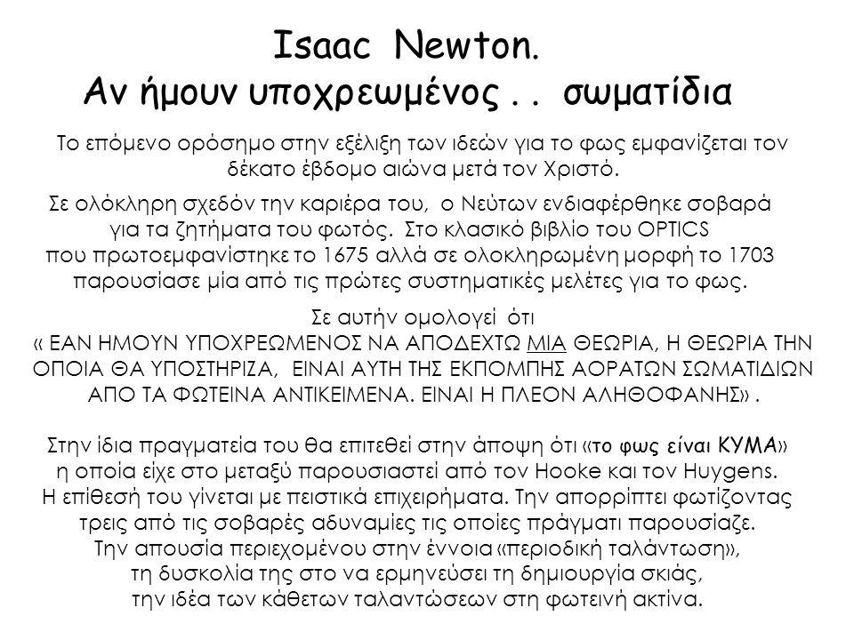 Τίποτα περισσότερο δεν χρειάζεται για να χρησιμοποιήσει κανείς τις φωτεινές ακτίνες σε εφαρμογές ανάκλασης και ευθύγραμμης διάδοσης από το να τις θεωρήσει μικρά σωματίδια που με τις ελκτικές τους ή με κάποιες άλλες δυνάμεις προκαλούν δονήσεις πάνω σε κάθε αντικείμενο στο οποίο επενεργούν Isaac Newton, Optics, Αίτημα 29