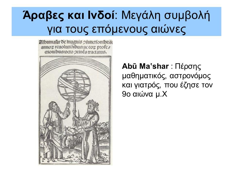 Άραβες και Ινδοί: Μεγάλη συμβολή για τους επόμενους αιώνες Abū Ma'shar : Πέρσης μαθηματικός, αστρονόμος και γιατρός, που έζησε τον 9ο αιώνα μ.Χ