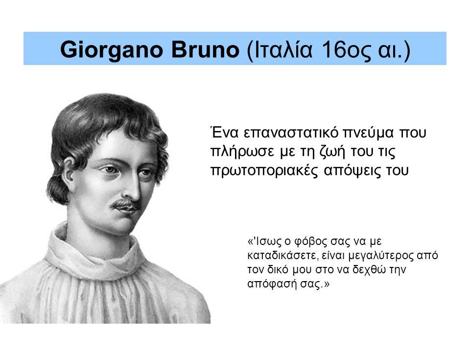 Ένα επαναστατικό πνεύμα που πλήρωσε με τη ζωή του τις πρωτοποριακές απόψεις του « Ισως ο φόβος σας να με καταδικάσετε, είναι μεγαλύτερος από τον δικό μου στο να δεχθώ την απόφασή σας.» Giorgano Bruno (Ιταλία 16ος αι.)
