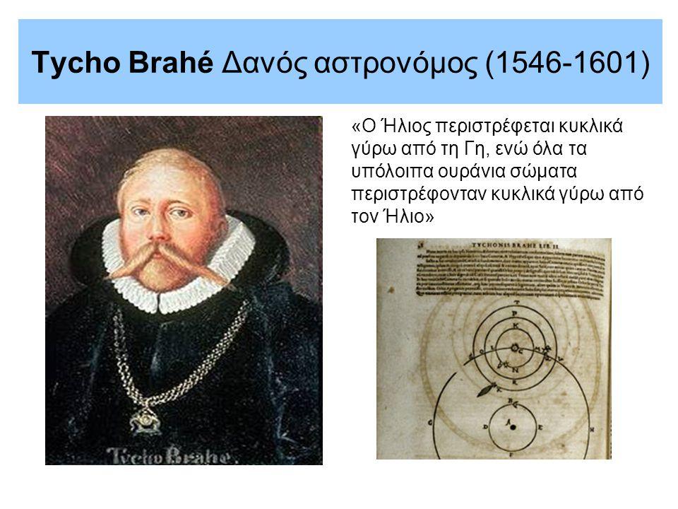 Tycho Brahé Δανός αστρονόμος (1546-1601) «Ο Ήλιος περιστρέφεται κυκλικά γύρω από τη Γη, ενώ όλα τα υπόλοιπα ουράνια σώματα περιστρέφονταν κυκλικά γύρω από τον Ήλιο»