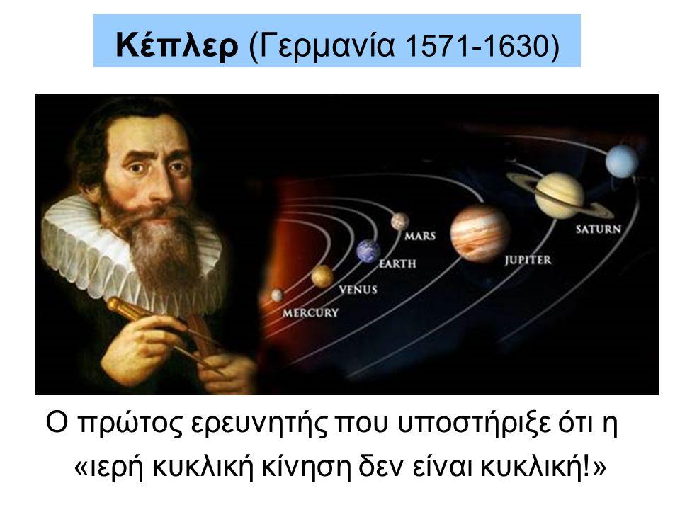 Κέπλερ (Γερμανία 1571-1630) Ο πρώτος ερευνητής που υποστήριξε ότι η «ιερή κυκλική κίνηση δεν είναι κυκλική!»