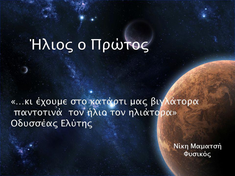 Ήλιος o Πρώτος Νίκη Μαματσή Φυσικός «…κι έχουμε στο κατάρτι μας βιγλάτορα παντοτινά τον ήλιο τον ηλιάτορα» Οδυσσέας Ελύτης
