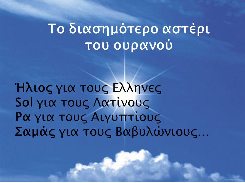 Ήλιος για τους Ελληνες Sol για τους Λατίνους Ρα για τους Αιγυπτίους Σαμάς για τους Βαβυλώνιους… Το διασημότερο αστέρι του ουρανού