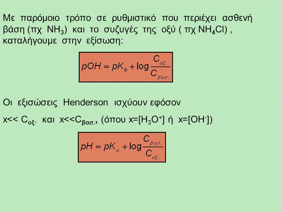 Με παρόμοιο τρόπο σε ρυθμιστικό που περιέχει ασθενή βάση (πχ NH 3 ) και το συζυγές της οξύ ( πχ NH 4 Cl), καταλήγουμε στην εξίσωση: Οι εξισώσεις Henderson ισχύουν εφόσον x<< C οξ.