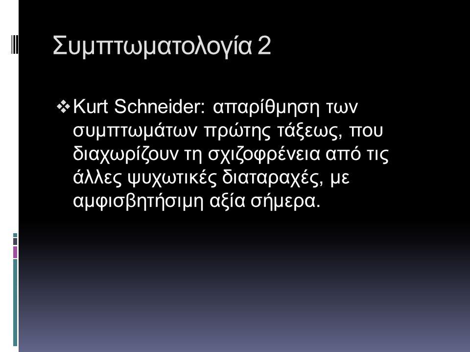 Συμπτωματολογία 2  Kurt Schneider: απαρίθμηση των συμπτωμάτων πρώτης τάξεως, που διαχωρίζουν τη σχιζοφρένεια από τις άλλες ψυχωτικές διαταραχές, με α