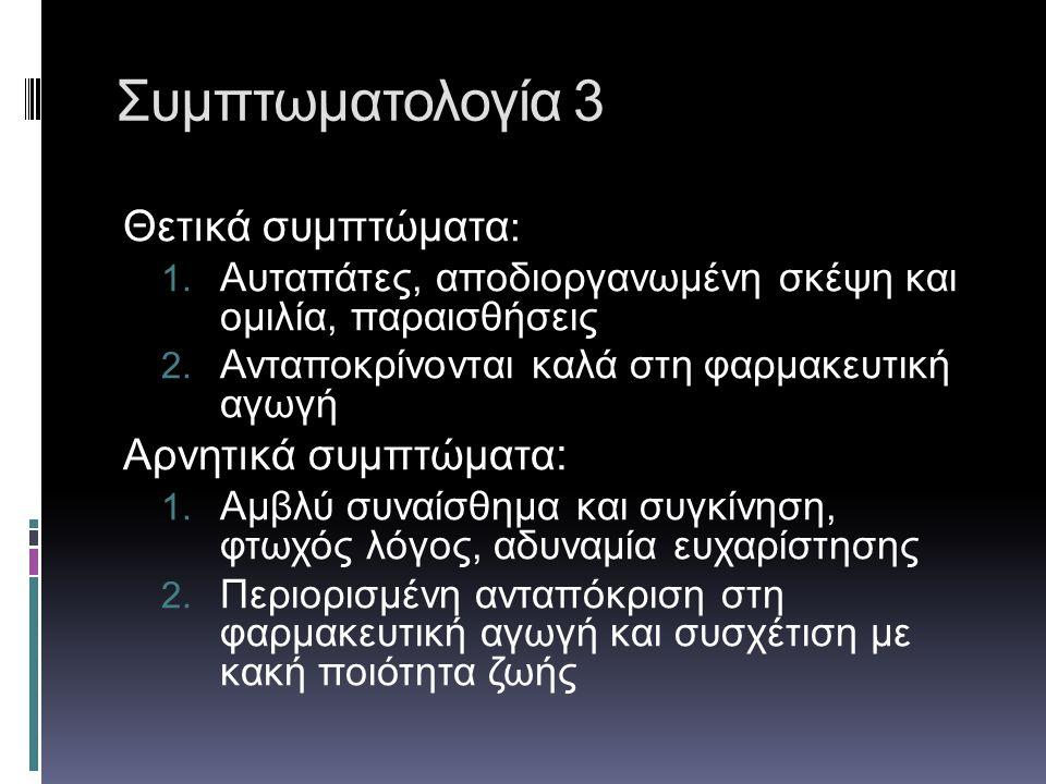 Συμπτωματολογία 3 Θετικά συμπτώματα : 1. Αυταπάτες, αποδιοργανωμένη σκέψη και ομιλία, παραισθήσεις 2. Ανταποκρίνονται καλά στη φαρμακευτική αγωγή Αρνη