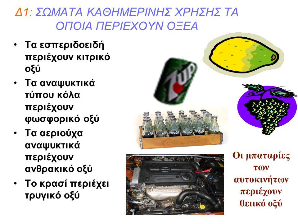 Δ1: ΣΩΜΑΤΑ ΚΑΘΗΜΕΡΙΝΗΣ ΧΡΗΣΗΣ ΤΑ ΟΠΟΙΑ ΠΕΡΙΕΧΟΥΝ ΟΞΕΑ Τα εσπεριδοειδή περιέχουν κιτρικό οξύ Τα αναψυκτικά τύπου κόλα περιέχουν φωσφορικό οξύ Τα αεριού