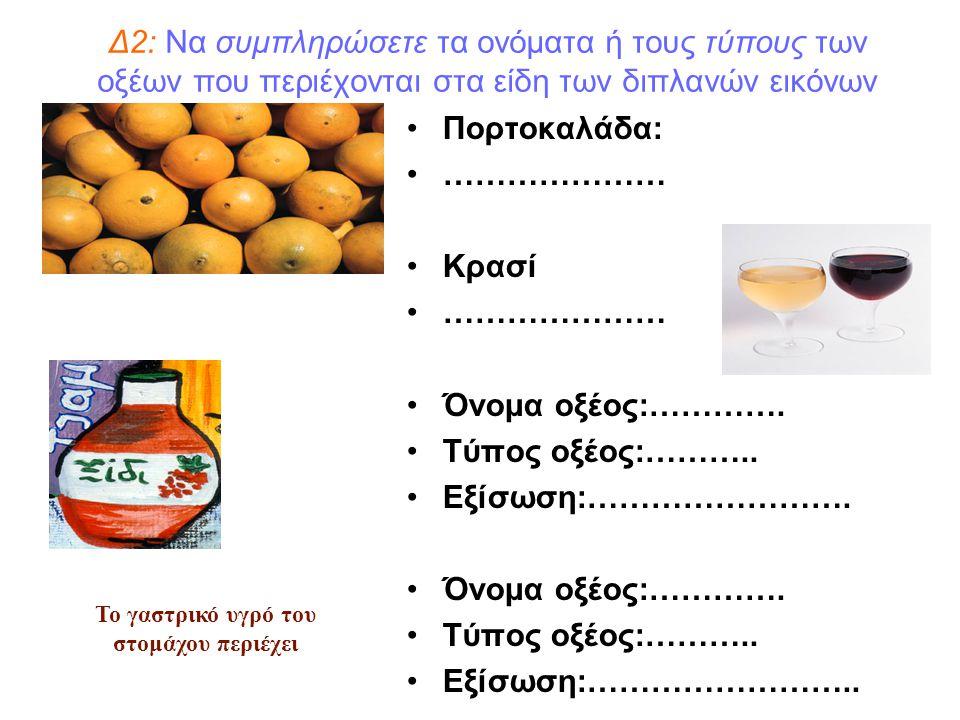 Δ2: Να συμπληρώσετε τα ονόματα ή τους τύπους των οξέων που περιέχονται στα είδη των διπλανών εικόνων Πορτοκαλάδα: ………………… Κρασί ………………… Όνομα οξέος:……