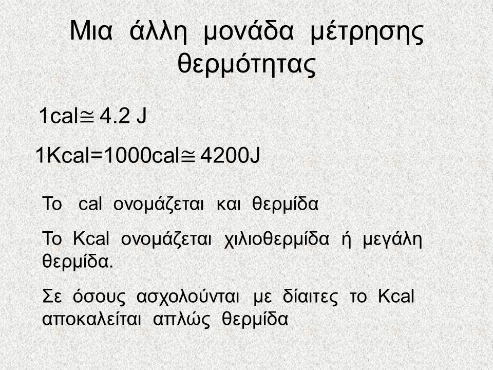 Μια άλλη μονάδα μέτρησης θερμότητας 1cal ≅ 4.2 J 1Kcal=1000cal ≅ 4200J To cal ονομάζεται και θερμίδα Το Kcal ονομάζεται χιλιοθερμίδα ή μεγάλη θερμίδα.