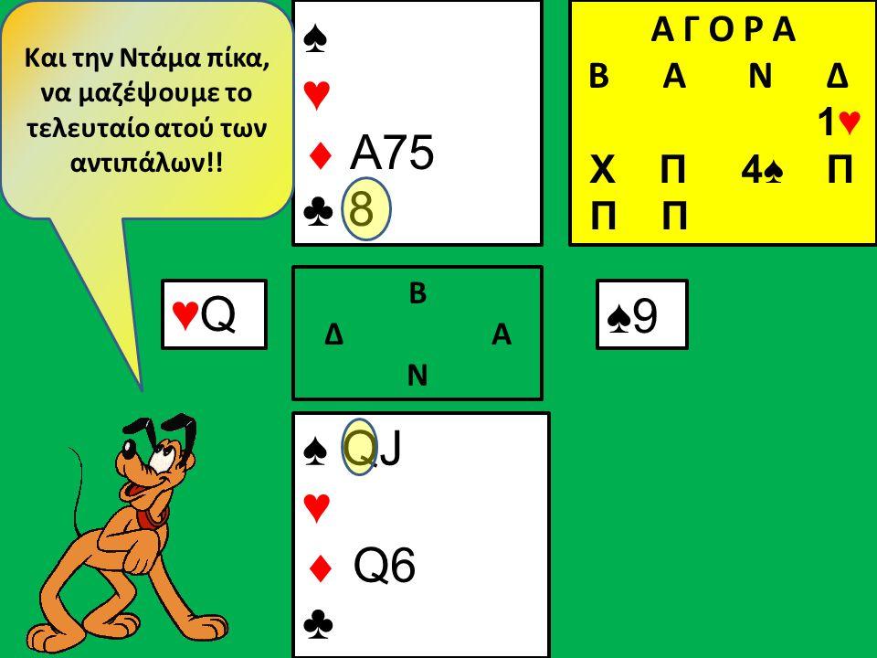 ♠ QJ ♥  Q6 ♣ ♠ ♥  A75 ♣ 8 Β Δ Α Ν ♠9♠9 Και την Ντάμα πίκα, να μαζέψουμε το τελευταίο ατού των αντιπάλων!.