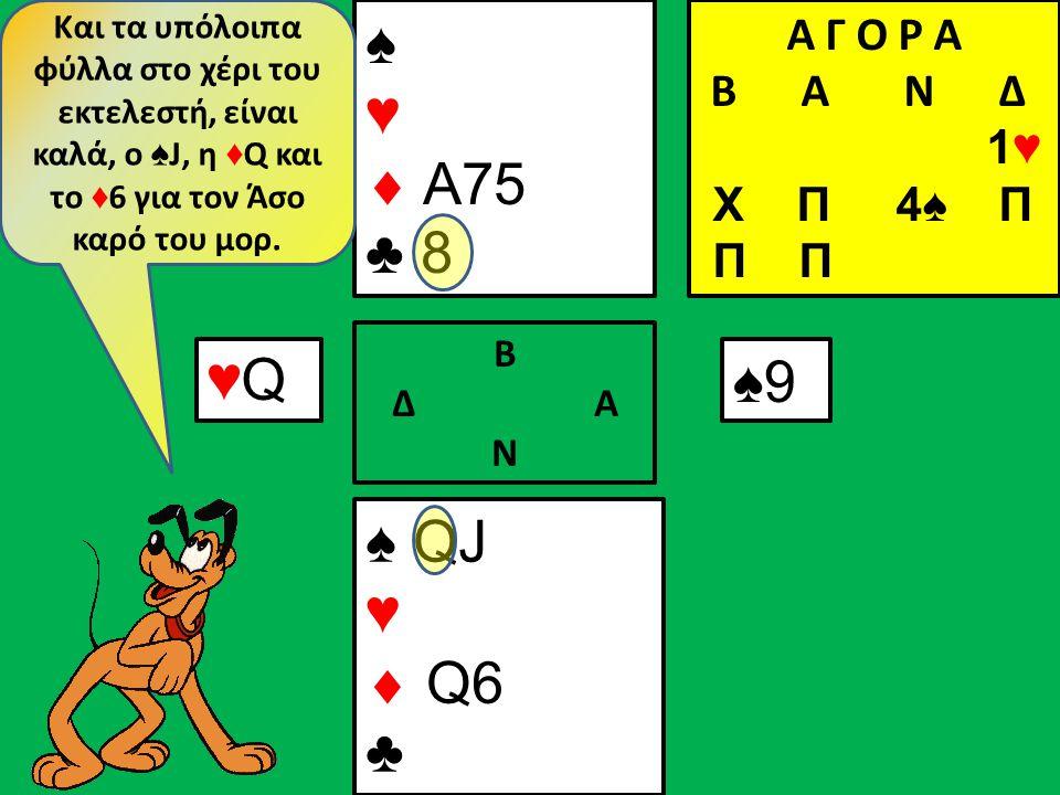 ♠ QJ ♥  Q6 ♣ ♠ ♥  A75 ♣ 8 Β Δ Α Ν ♠9♠9 Και τα υπόλοιπα φύλλα στο χέρι του εκτελεστή, είναι καλά, ο ♠ J, η ♦ Q και το ♦ 6 για τον Άσο καρό του μορ.