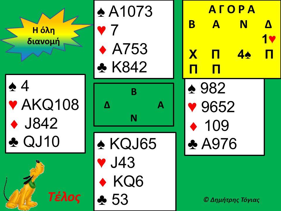 Β Δ Α Ν ♠ 4 ♥ ΑKQ108  J842 ♣ QJ10 ♠ 982 ♥ 9652  109 ♣ A976 Η όλη διανομή © Δημήτρης Τόγιας Τέλος ♠ Α1073 ♥ 7  A753 ♣ K842 Α Γ Ο Ρ Α B Α Ν Δ 1♥ Χ Π 4♠ Π Π Π ♠ KQJ65 ♥ J43  KQ6 ♣ 53