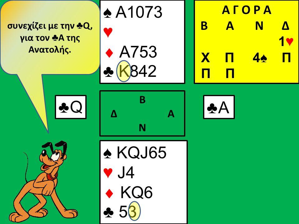 ♠ KQJ65 ♥ J4  KQ6 ♣ 5 ♠ Α1073 ♥  A753 ♣ 842 Β Δ Α Ν ♣6♣6 Η Ανατολή συνεχίζει με μικρό σπαθί για τον ♣ J της Δύσης Α Γ Ο Ρ Α B Α Ν Δ 1♥ Χ Π 4♠ Π Π Π ♣J♣J
