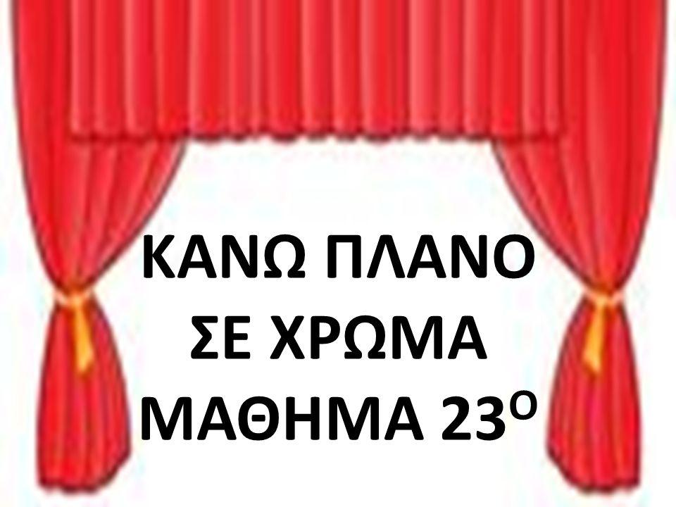 ΚΑΝΩ ΠΛΑΝΟ ΣE XΡΩΜΑ ΜΑΘΗΜΑ 23 Ο