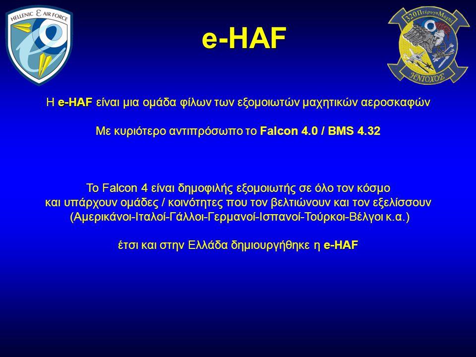 e-HAF e-HAF Η e-HAF είναι μια ομάδα φίλων των εξομοιωτών μαχητικών αεροσκαφών Με κυριότερο αντιπρόσωπο το Falcon 4.0 / BMS 4.32 To Falcon 4 είναι δημοφιλής εξομοιωτής σε όλο τον κόσμο και υπάρχουν ομάδες / κοινότητες που τον βελτιώνουν και τον εξελίσσουν (Αμερικάνοι-Ιταλοί-Γάλλοι-Γερμανοί-Ισπανοί-Τούρκοι-Βέλγοι κ.α.) e-HAF έτσι και στην Ελλάδα δημιουργήθηκε η e-HAF